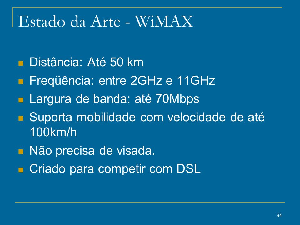 34 Estado da Arte - WiMAX Distância: Até 50 km Freqüência: entre 2GHz e 11GHz Largura de banda: até 70Mbps Suporta mobilidade com velocidade de até 10