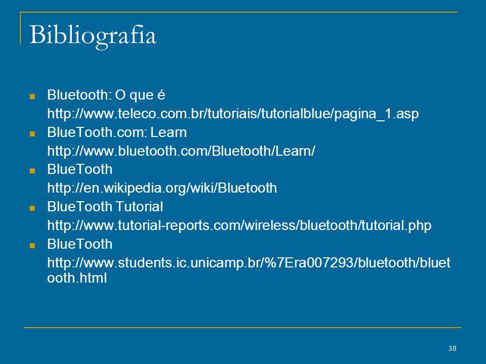 38 Bibliografia Bluetooth: O que é http://www.teleco.com.br/tutoriais/tutorialblue/pagina_1.asp BlueTooth.com: Learn http://www.bluetooth.com/Bluetoot