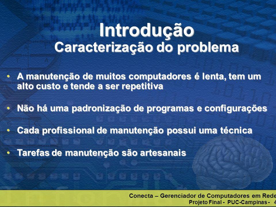 Conecta – Gerenciador de Computadores em Rede Projeto Final - PUC-Campinas - 5 Diminuir o tempo de manuteçãoDiminuir o tempo de manuteção Instalar, remover e atualizar programas Instalar, remover e atualizar programas Aplicar correções de segurança (patch) Aplicar correções de segurança (patch) O computador passa a ser gerenciado por um software agente, controlado por um servidor (gerente)O computador passa a ser gerenciado por um software agente, controlado por um servidor (gerente) Introdução Objetivo