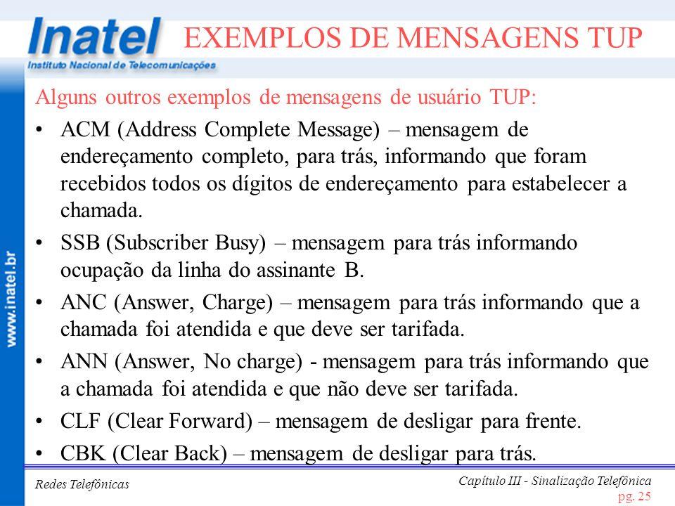 Redes Telefônicas Capítulo III - Sinalização Telefônica pg. 25 EXEMPLOS DE MENSAGENS TUP Alguns outros exemplos de mensagens de usuário TUP: ACM (Addr