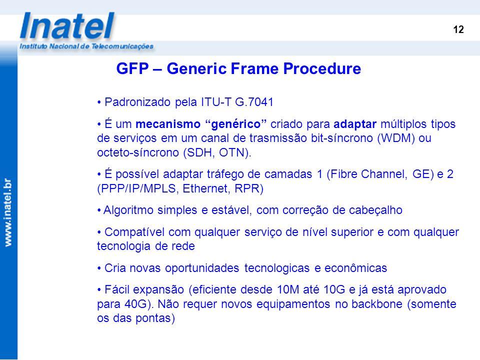 12 GFP – Generic Frame Procedure Padronizado pela ITU-T G.7041 É um mecanismo genérico criado para adaptar múltiplos tipos de serviços em um canal de
