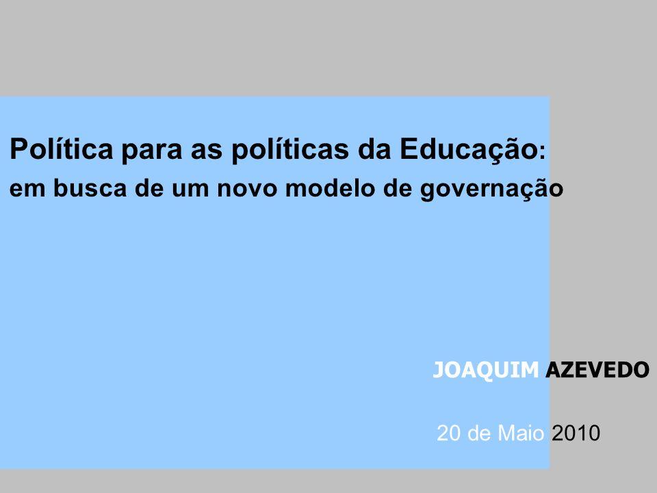 Política para as políticas da Educação : em busca de um novo modelo de governação JOAQUIM AZEVEDO 20 de Maio 2010