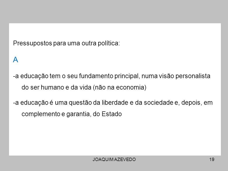JOAQUIM AZEVEDO19 Pressupostos para uma outra política: A -a educação tem o seu fundamento principal, numa visão personalista do ser humano e da vida