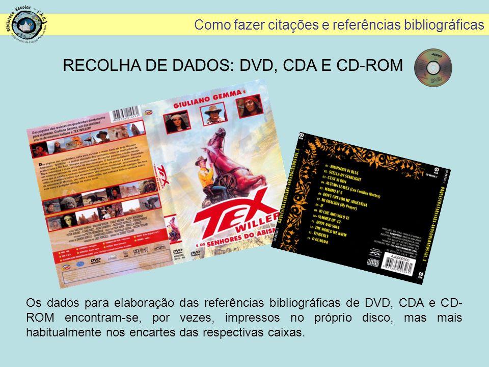 Como fazer citações e referências bibliográficas RECOLHA DE DADOS: DVD, CDA E CD-ROM Os dados para elaboração das referências bibliográficas de DVD, C