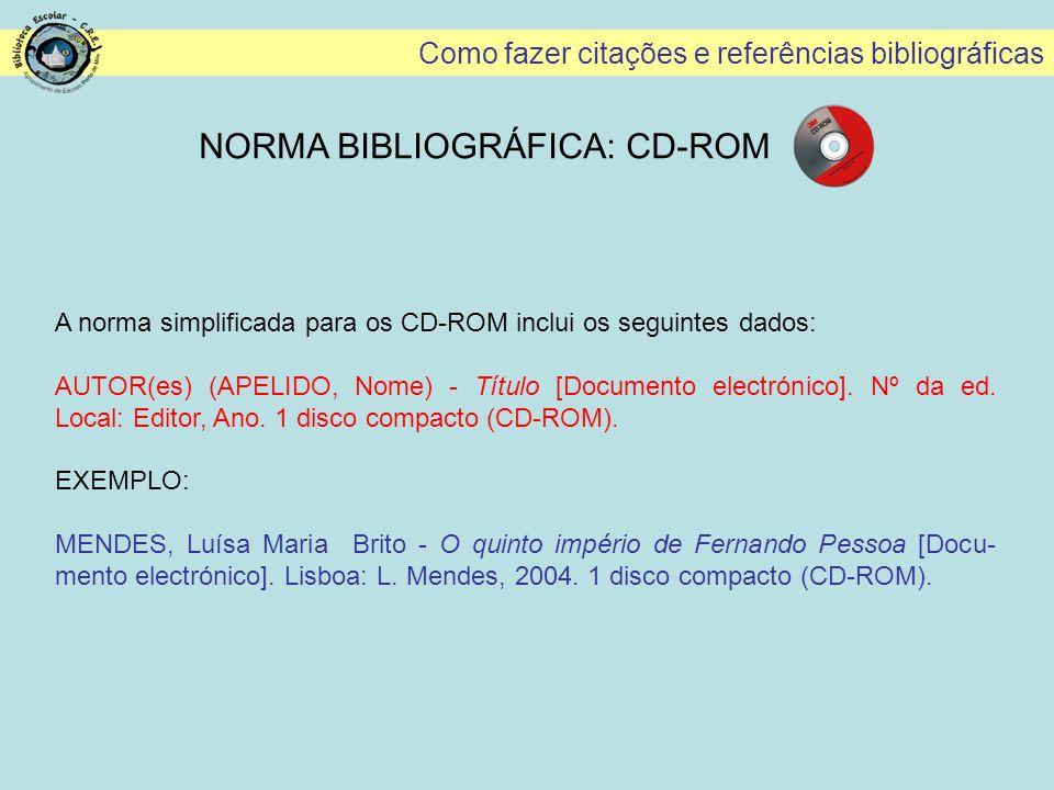 Como fazer citações e referências bibliográficas NORMA BIBLIOGRÁFICA: CD-ROM A norma simplificada para os CD-ROM inclui os seguintes dados: AUTOR(es)