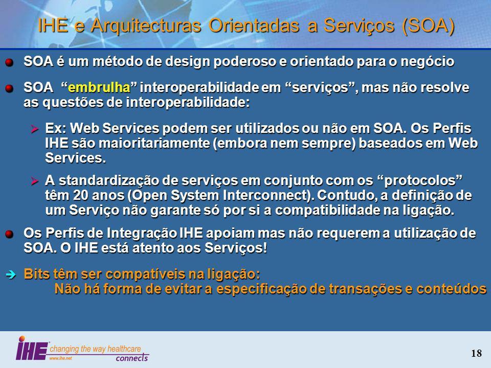 18 IHE e Arquitecturas Orientadas a Serviços (SOA) SOA é um método de design poderoso e orientado para o negócio SOA embrulha interoperabilidade em se