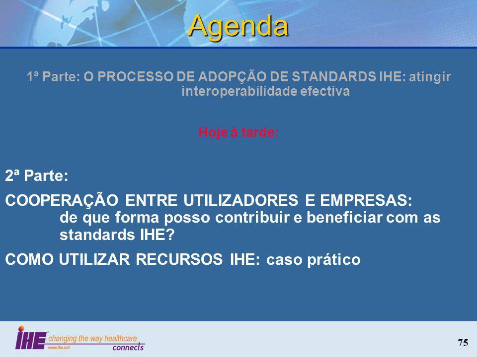 75 Agenda 1ª Parte: O PROCESSO DE ADOPÇÃO DE STANDARDS IHE: atingir interoperabilidade efectiva Hoje à tarde: 2ª Parte: COOPERAÇÃO ENTRE UTILIZADORES