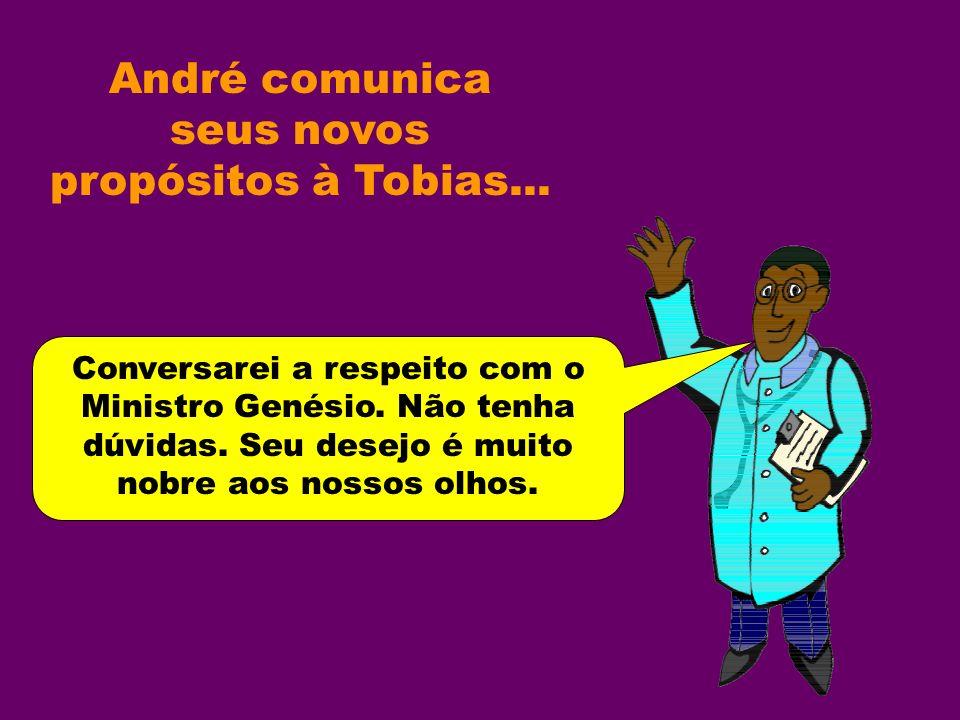 André comunica seus novos propósitos à Tobias... Conversarei a respeito com o Ministro Genésio.