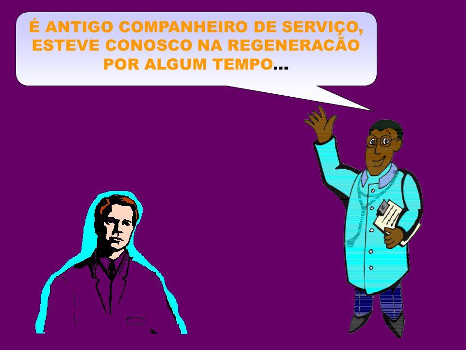 É ANTIGO COMPANHEIRO DE SERVIÇO, ESTEVE CONOSCO NA REGENERACÃO POR ALGUM TEMPO...