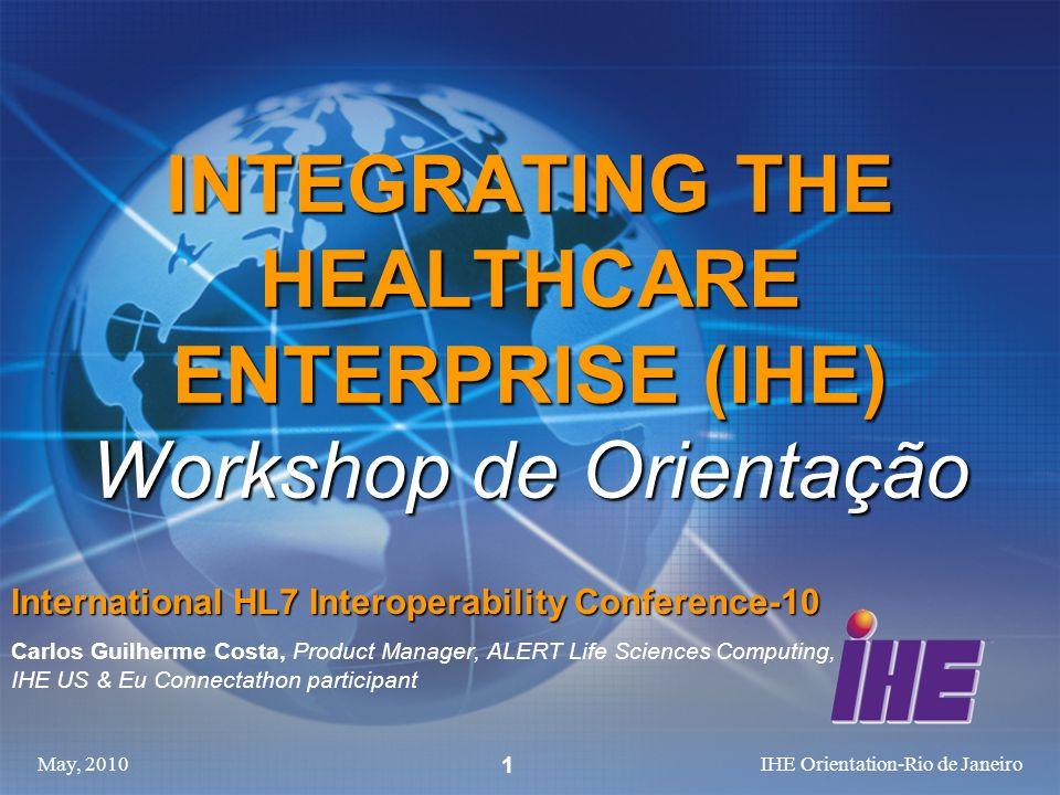 May, 2010IHE Orientation-Rio de Janeiro 1 INTEGRATING THE HEALTHCARE ENTERPRISE (IHE) Workshop de Orientação International HL7 Interoperability Confer