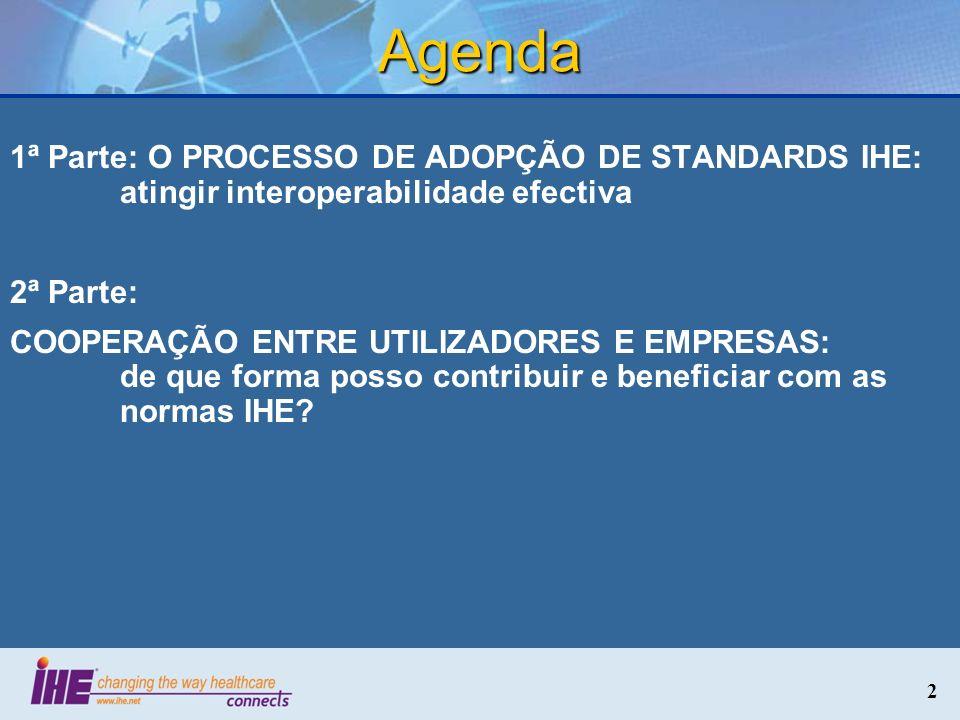 2 Agenda 1ª Parte: O PROCESSO DE ADOPÇÃO DE STANDARDS IHE: atingir interoperabilidade efectiva 2ª Parte: COOPERAÇÃO ENTRE UTILIZADORES E EMPRESAS: de
