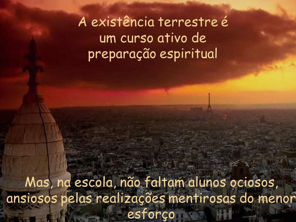 A existência terrestre é um curso ativo de preparação espiritual Mas, na escola, não faltam alunos ociosos, ansiosos pelas realizações mentirosas do menor esforço