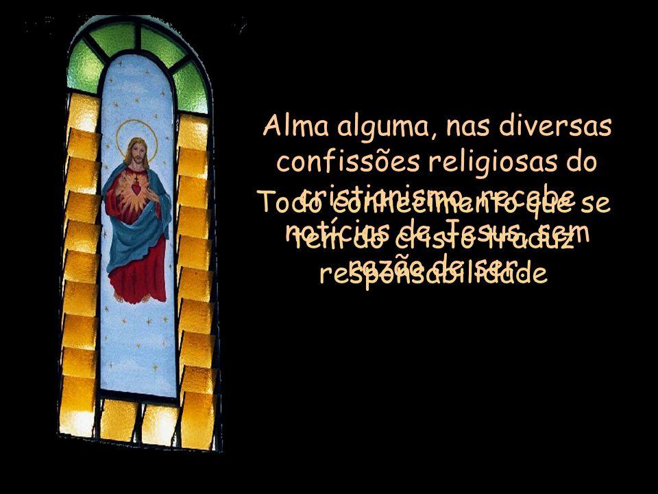 Alma alguma, nas diversas confissões religiosas do cristianismo, recebe notícias de Jesus, sem razão de ser.