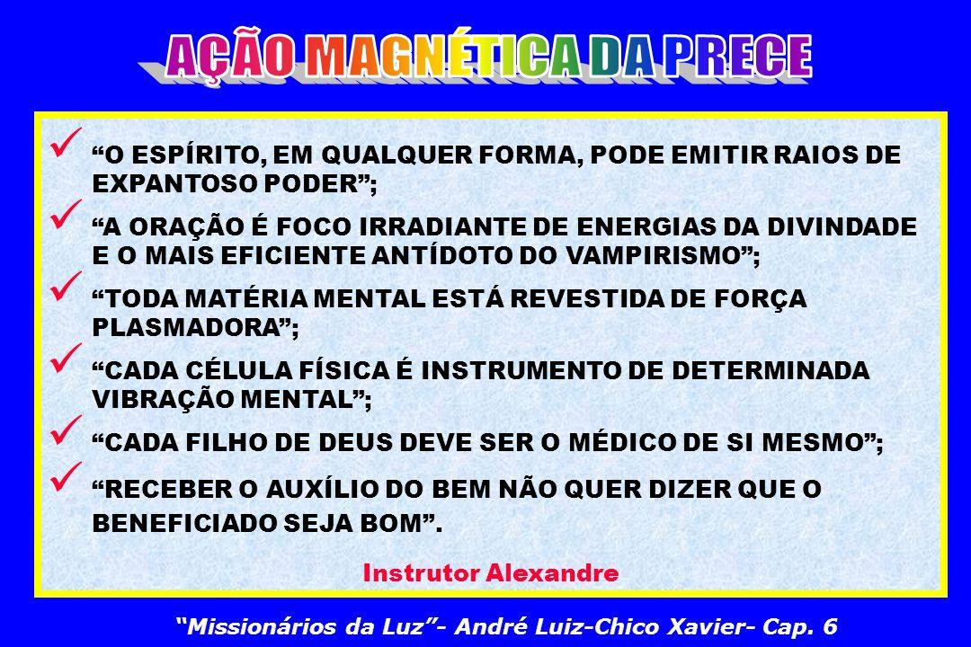 O ESPÍRITO, EM QUALQUER FORMA, PODE EMITIR RAIOS DE EXPANTOSO PODER; A ORAÇÃO É FOCO IRRADIANTE DE ENERGIAS DA DIVINDADE E O MAIS EFICIENTE ANTÍDOTO DO VAMPIRISMO; TODA MATÉRIA MENTAL ESTÁ REVESTIDA DE FORÇA PLASMADORA; CADA CÉLULA FÍSICA É INSTRUMENTO DE DETERMINADA VIBRAÇÃO MENTAL; CADA FILHO DE DEUS DEVE SER O MÉDICO DE SI MESMO; RECEBER O AUXÍLIO DO BEM NÃO QUER DIZER QUE O BENEFICIADO SEJA BOM.