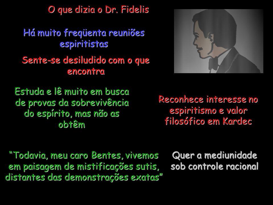O que dizia o Dr. Fidelis Há muito freqüenta reuniões espiritistas Sente-se desiludido com o que encontra Estuda e lê muito em busca de provas da sobr