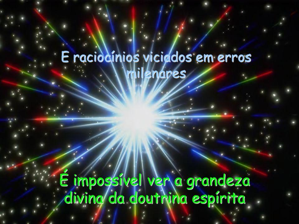 Com a nossa limitada capacidade de observação É impossível ver a grandeza divina da doutrina espírita E raciocínios viciados em erros milenares