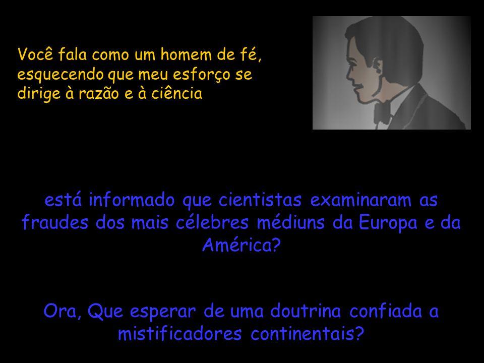 Você fala como um homem de fé, esquecendo que meu esforço se dirige à razão e à ciência está informado que cientistas examinaram as fraudes dos mais c