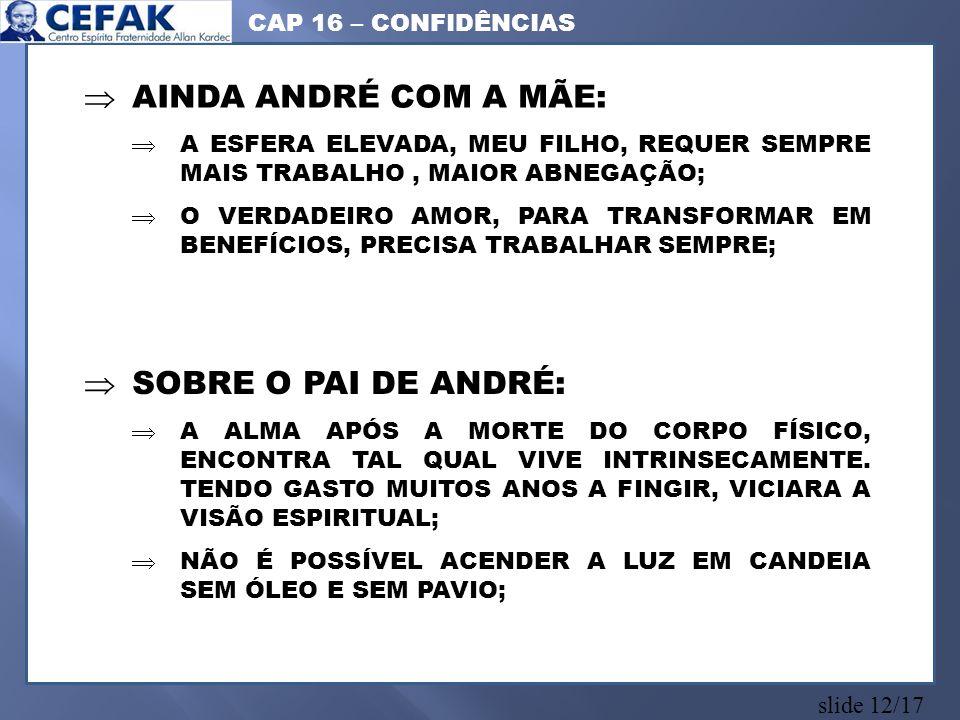 slide 12/17 AINDA ANDRÉ COM A MÃE: A ESFERA ELEVADA, MEU FILHO, REQUER SEMPRE MAIS TRABALHO, MAIOR ABNEGAÇÃO; O VERDADEIRO AMOR, PARA TRANSFORMAR EM BENEFÍCIOS, PRECISA TRABALHAR SEMPRE; SOBRE O PAI DE ANDRÉ: A ALMA APÓS A MORTE DO CORPO FÍSICO, ENCONTRA TAL QUAL VIVE INTRINSECAMENTE.