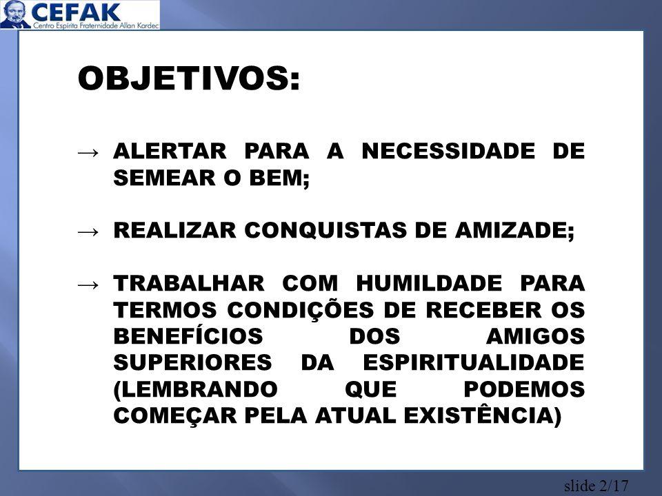 slide 2/17 OBJETIVOS: ALERTAR PARA A NECESSIDADE DE SEMEAR O BEM; REALIZAR CONQUISTAS DE AMIZADE; TRABALHAR COM HUMILDADE PARA TERMOS CONDIÇÕES DE RECEBER OS BENEFÍCIOS DOS AMIGOS SUPERIORES DA ESPIRITUALIDADE (LEMBRANDO QUE PODEMOS COMEÇAR PELA ATUAL EXISTÊNCIA)