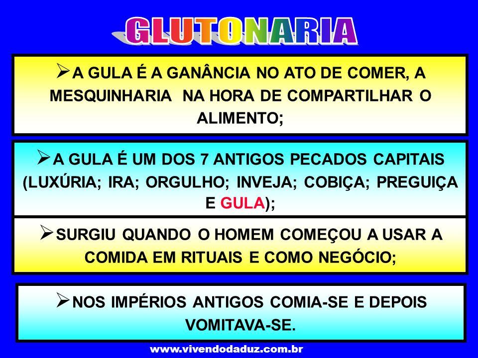 www.vivendodaduz.com.br A GULA É A GANÂNCIA NO ATO DE COMER, A MESQUINHARIA NA HORA DE COMPARTILHAR O ALIMENTO ; A GULA É UM DOS 7 ANTIGOS PECADOS CAP
