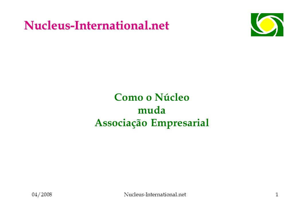 04/2008Nucleus-International.net1 Como o Núcleo muda Associação Empresarial Nucleus-International.net
