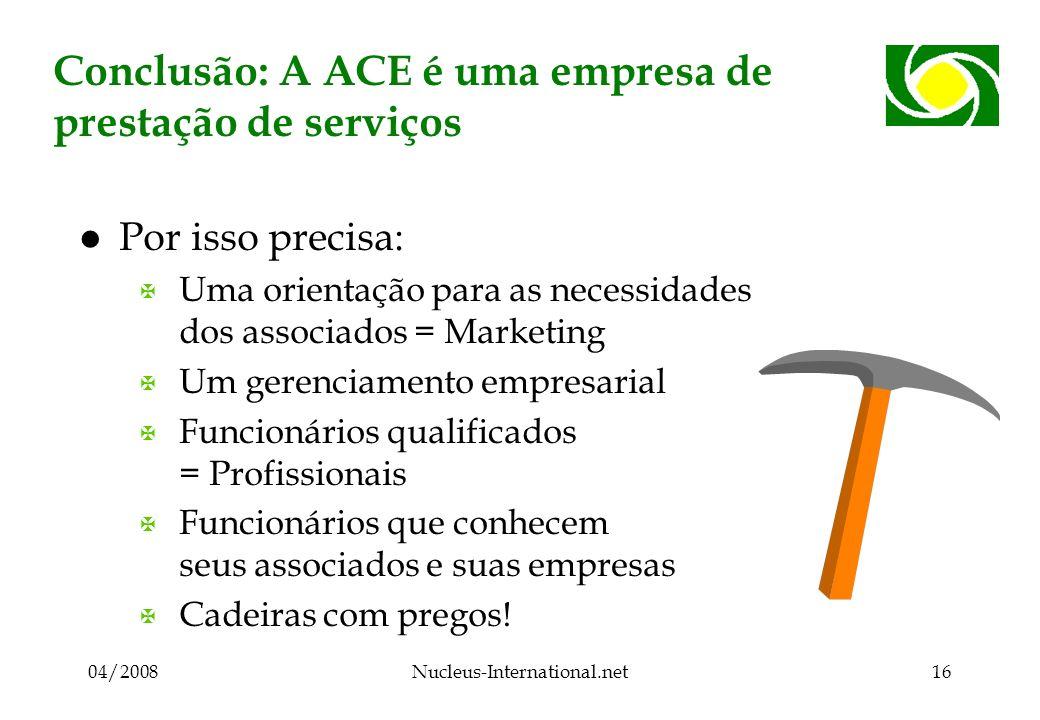 04/2008Nucleus-International.net16 Conclusão: A ACE é uma empresa de prestação de serviços l Por isso precisa: X Uma orientação para as necessidades d