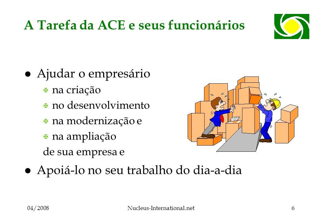 04/2008Nucleus-International.net6 A Tarefa da ACE e seus funcionários l Ajudar o empresário X na criação X no desenvolvimento X na modernização e X na ampliação de sua empresa e l Apoiá-lo no seu trabalho do dia-a-dia