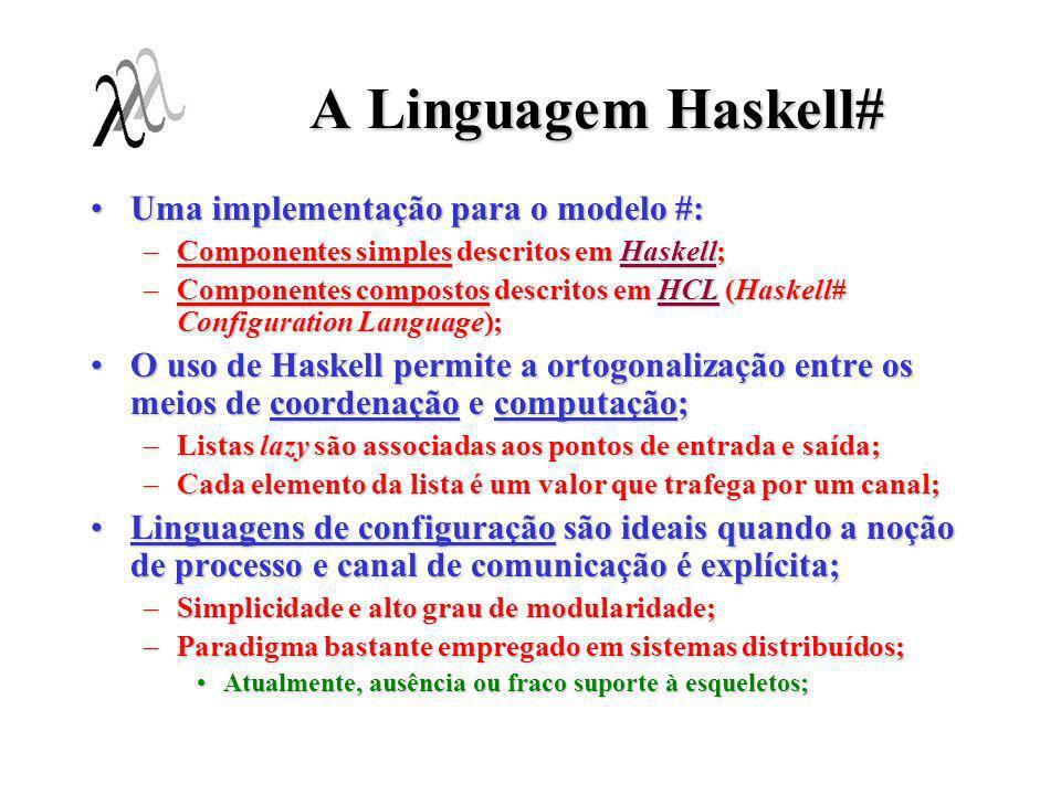 A Linguagem Haskell# Uma implementação para o modelo #:Uma implementação para o modelo #: –Componentes simples descritos em Haskell; –Componentes comp