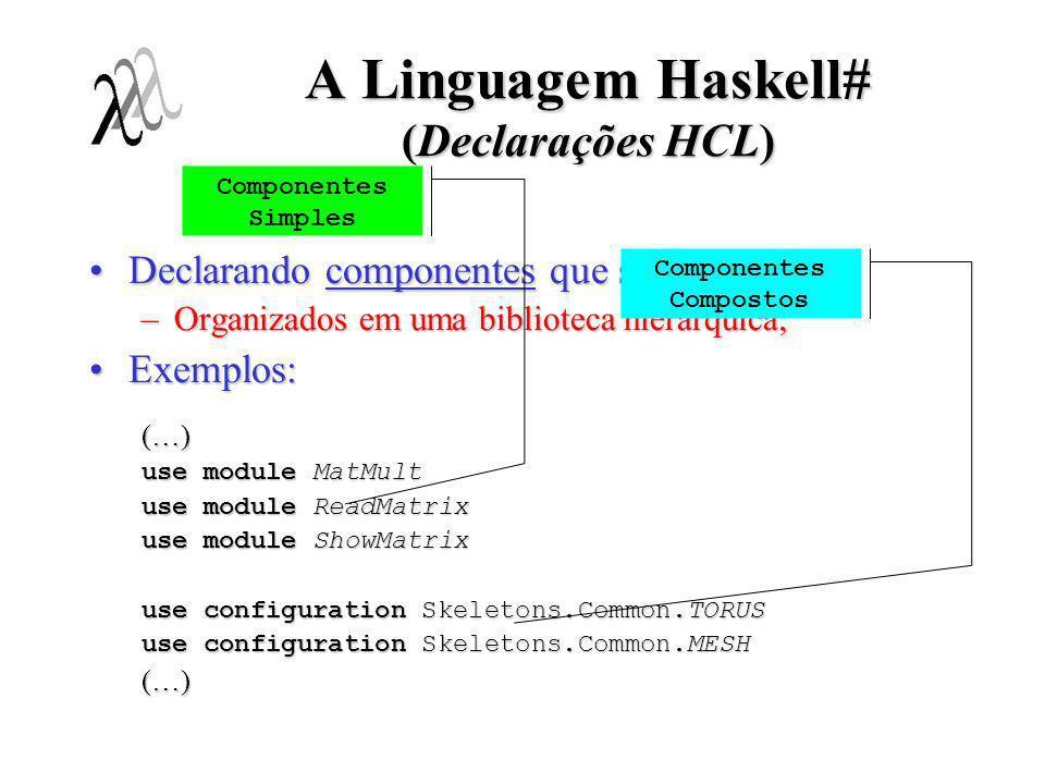 A Linguagem Haskell# (Declarações HCL) Portas de Entrada Portas de Saída Declarando interfacesDeclarando interfaces –Portas, restrições comportamentais e comportamento; Exemplo:Exemplo: interface GridElem # (left,above) -> (right,below) behaving as Pipe # left -> right, behaving as Pipe # above -> below, behaving as: repeat alt { right.