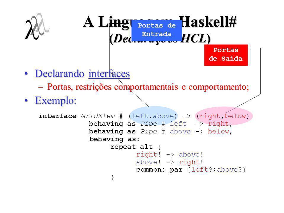 A Linguagem Haskell# (Declarações HCL) Declarando unidades;Declarando unidades; Exemplos:Exemplos: virtual unit worker # Worker inp -> outp unit random as Random seed -> rand_value # IRandom seed -> rand_value # IRandom seed -> rand_value [/ unit matmult[i][j] as MatMult (N,a,b,l,t) -> (r,b,c) as MatMult (N,a,b,l,t) -> (r,b,c) # IMatMult (a,b,l,t) -> (r,b,c)/] # IMatMult (a,b,l,t) -> (r,b,c)/] Unidade virtual Unidade não-virtual (notação indexada) index i,j range [1, N]