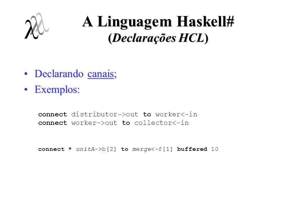A Linguagem Haskell# (Declarações HCL) Declarando canais;Declarando canais; Exemplos:Exemplos: connect distributor->out to worker<-in connect worker->