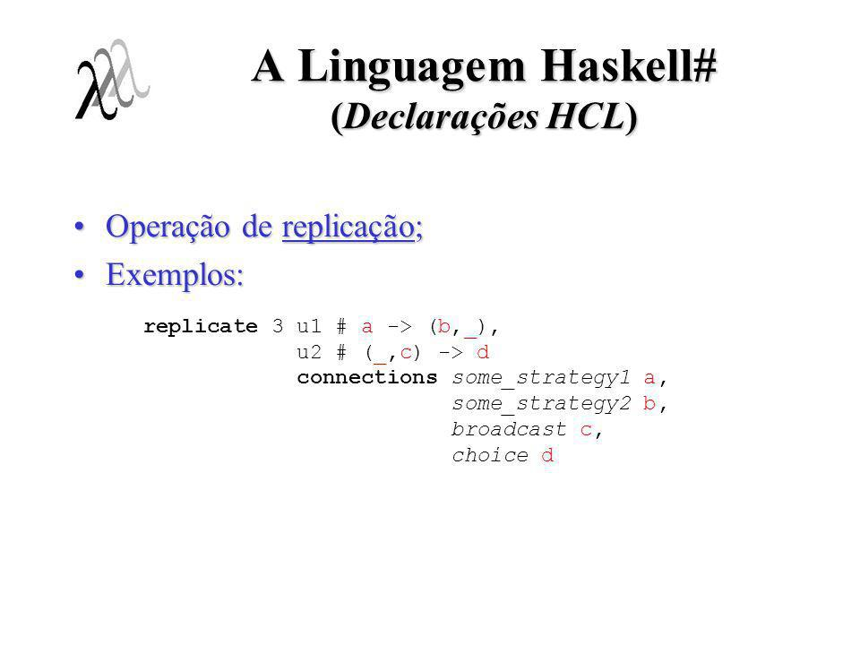 A Linguagem Haskell# (Declarações HCL) Operação de nomeação;Operação de nomeação; Exemplos:Exemplos: assign mB to farmB.distributor assign unidade_X # (a,_) -> c to pipeline.pipe[1] # a -> c