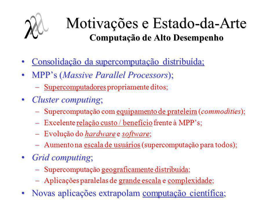 Motivações e Estado-da-Arte Ferramentas de Programação Paralela Paralelismo implícito é ineficiente e pouco escalável;Paralelismo implícito é ineficiente e pouco escalável; Programação paralela distribuída (explícita);Programação paralela distribuída (explícita); Passagem de mensagens:Passagem de mensagens: –Parallel Virtual Machine (PVM): ambientes heterogêneos; –Message Passing Interface (MPI): ambientes homogêneos (clusters atuais); Eficiência, portabilidade e escalabilidade : Eficiência, portabilidade e escalabilidade : –Primitivas de baixo nível como funções de bibilotecas; Modularidade, abstração, tratamento formal, etc.: Modularidade, abstração, tratamento formal, etc.: –Inadequação ao desenvolvimento de programas de grande escala; –Entrelaçamento de código; –Inadequação às modernas técnicas de desenvolvimento de software; –Simplicidade relativa !!!