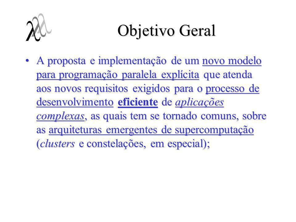 Objetivo Geral A proposta e implementação de um novo modelo para programação paralela explícita que atenda aos novos requisitos exigidos para o proces