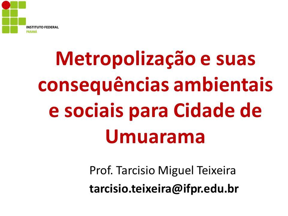 Metropolização e suas consequências ambientais e sociais para Cidade de Umuarama Prof. Tarcisio Miguel Teixeira tarcisio.teixeira@ifpr.edu.br