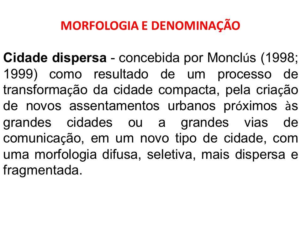 MORFOLOGIA E DENOMINAÇÃO Cidade dispersa - concebida por Moncl ú s (1998; 1999) como resultado de um processo de transforma ç ão da cidade compacta, p