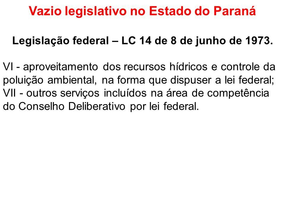 Vazio legislativo no Estado do Paraná Legislação federal – LC 14 de 8 de junho de 1973. VI - aproveitamento dos recursos hídricos e controle da poluiç