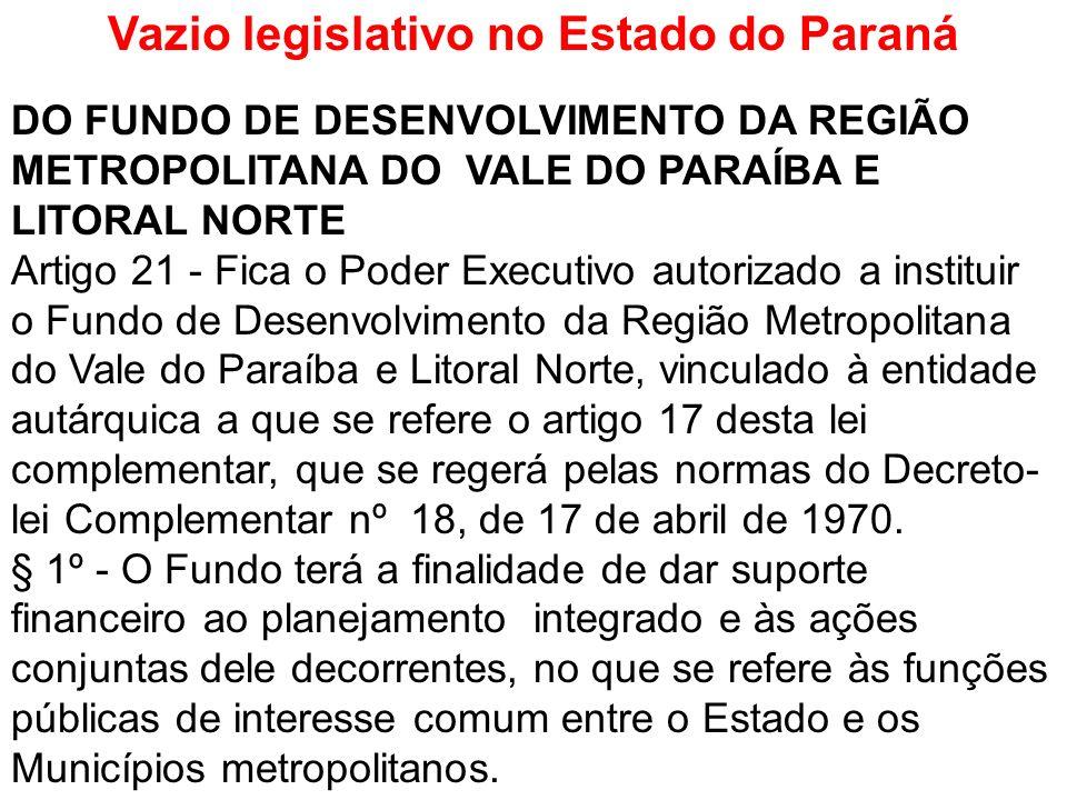 Vazio legislativo no Estado do Paraná DO FUNDO DE DESENVOLVIMENTO DA REGIÃO METROPOLITANA DO VALE DO PARAÍBA E LITORAL NORTE Artigo 21 - Fica o Poder