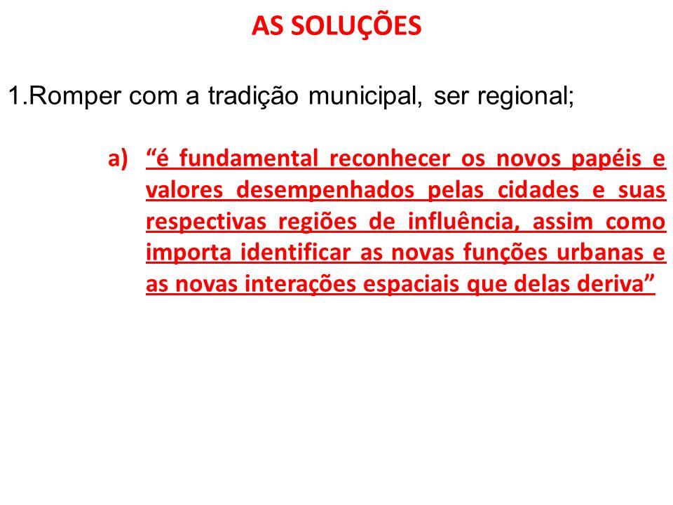 AS SOLUÇÕES 1.Romper com a tradição municipal, ser regional; a)é fundamental reconhecer os novos papéis e valores desempenhados pelas cidades e suas r