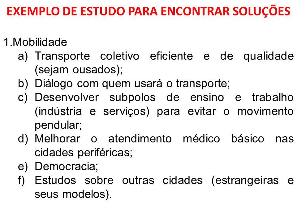 EXEMPLO DE ESTUDO PARA ENCONTRAR SOLUÇÕES 1.Mobilidade a)Transporte coletivo eficiente e de qualidade (sejam ousados); b)Diálogo com quem usará o tran