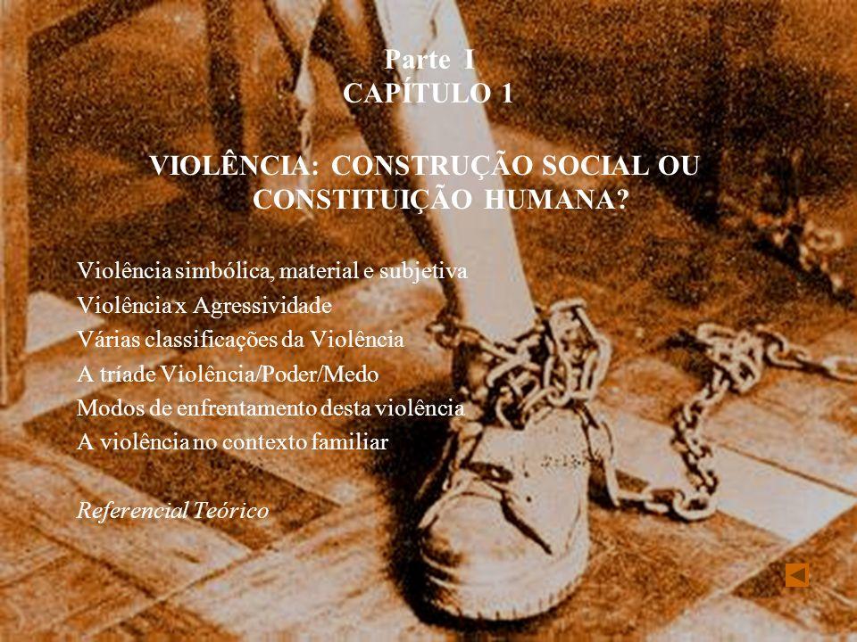 Parte I CAPÍTULO 1 VIOLÊNCIA: CONSTRUÇÃO SOCIAL OU CONSTITUIÇÃO HUMANA? Violência simbólica, material e subjetiva Violência x Agressividade Várias cla