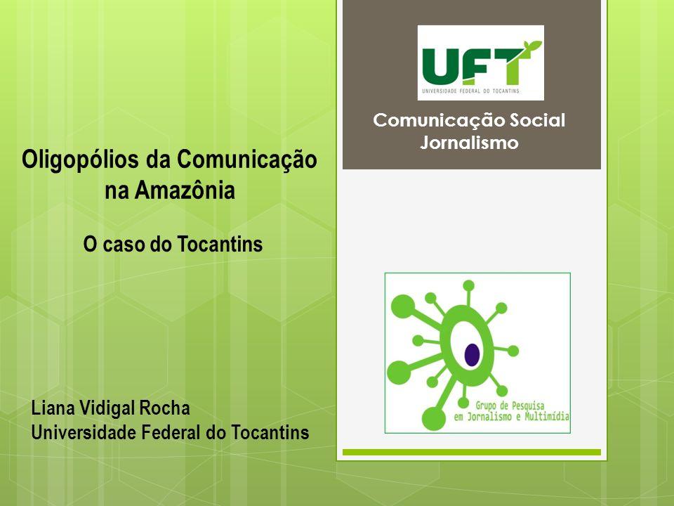 Comunicação Social Jornalismo O caso do Tocantins Liana Vidigal Rocha Universidade Federal do Tocantins Oligopólios da Comunicação na Amazônia