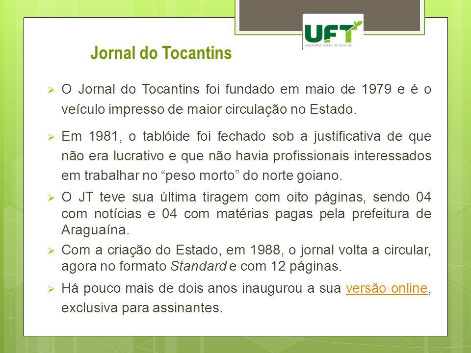 O Jornal do Tocantins foi fundado em maio de 1979 e é o veículo impresso de maior circulação no Estado. Em 1981, o tablóide foi fechado sob a justific