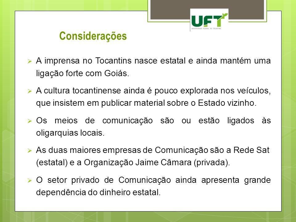 Considerações A imprensa no Tocantins nasce estatal e ainda mantém uma ligação forte com Goiás. A cultura tocantinense ainda é pouco explorada nos veí