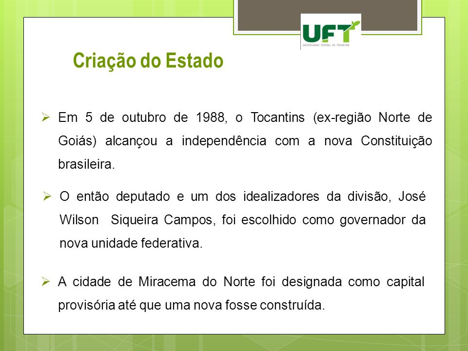 Criação do Estado Em 5 de outubro de 1988, o Tocantins (ex-região Norte de Goiás) alcançou a independência com a nova Constituição brasileira. A cidad
