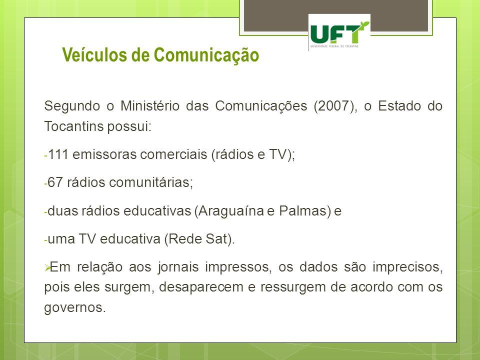 Veículos de Comunicação Segundo o Ministério das Comunicações (2007), o Estado do Tocantins possui: - 111 emissoras comerciais (rádios e TV); - 67 rád