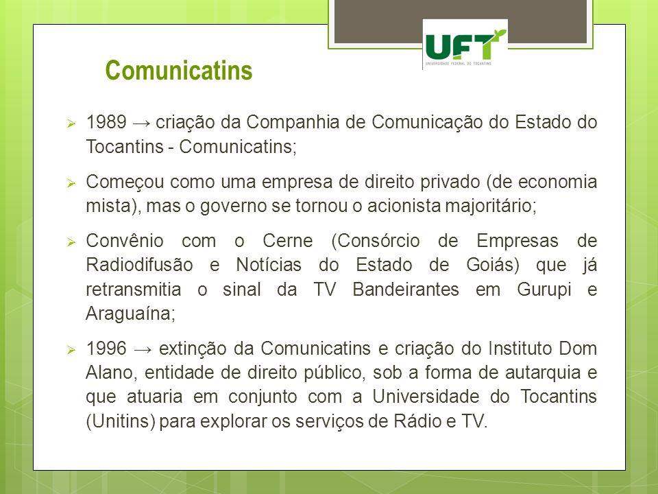 Comunicatins 1989 criação da Companhia de Comunicação do Estado do Tocantins - Comunicatins; Começou como uma empresa de direito privado (de economia
