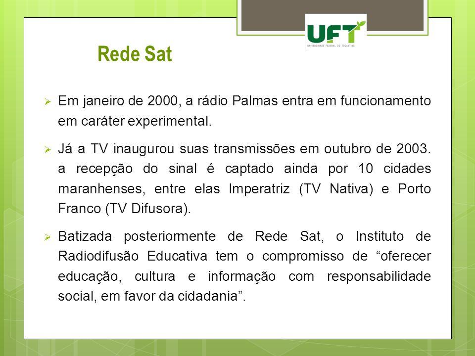 Rede Sat Em janeiro de 2000, a rádio Palmas entra em funcionamento em caráter experimental. Já a TV inaugurou suas transmissões em outubro de 2003. a
