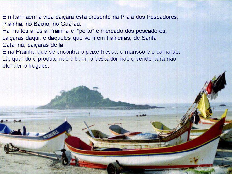 Em Itanhaém a vida caiçara está presente na Praia dos Pescadores, Prainha, no Baixio, no Guaraú. Há muitos anos a Prainha é porto e mercado dos pescad