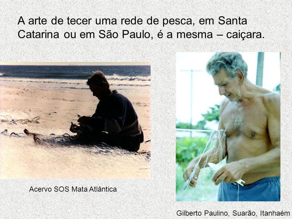 A arte de tecer uma rede de pesca, em Santa Catarina ou em São Paulo, é a mesma – caiçara. Acervo SOS Mata Atlântica Gilberto Paulino, Suarão, Itanhaé